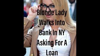 Funny Joke - Blonde Lady Walks Into Bank In NY Asking For A Loan{V}